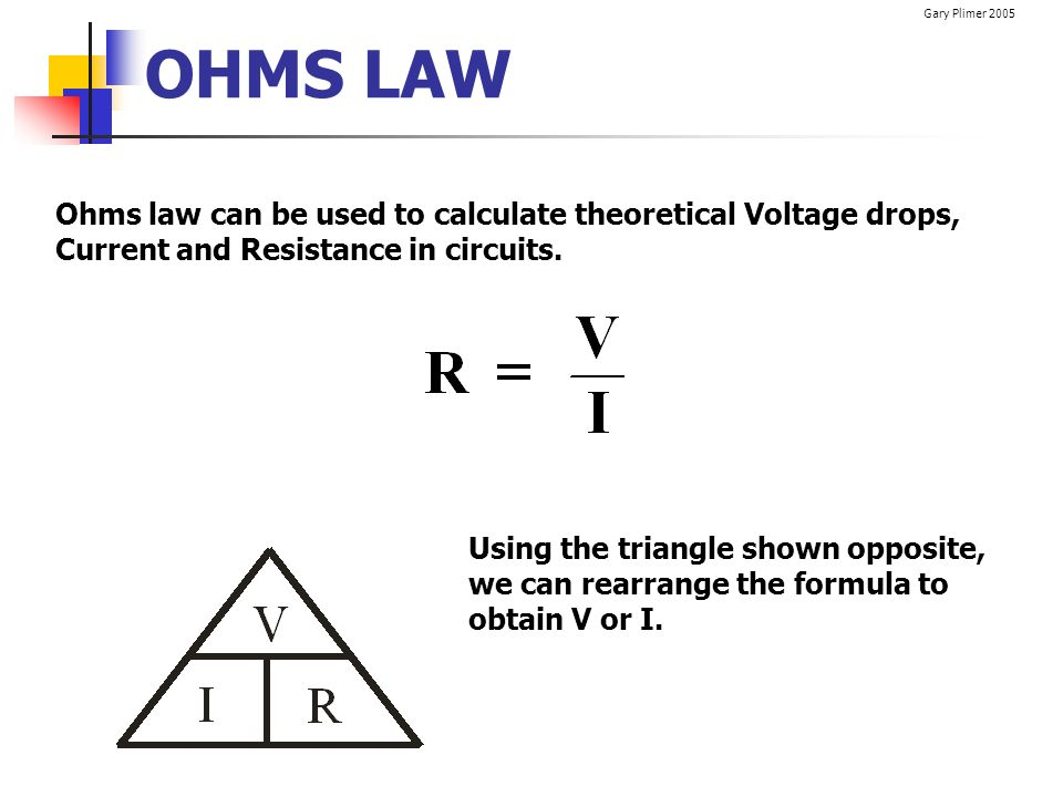 OHMS LAW Ohms law can be used to calculate theoretical Voltage drops, Current and Resistance in circuits.