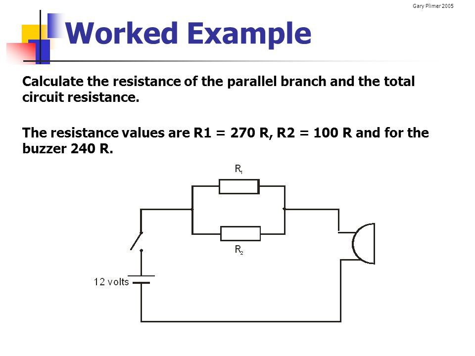 Worked Example Calculate the resistance of the parallel branch and the total circuit resistance.