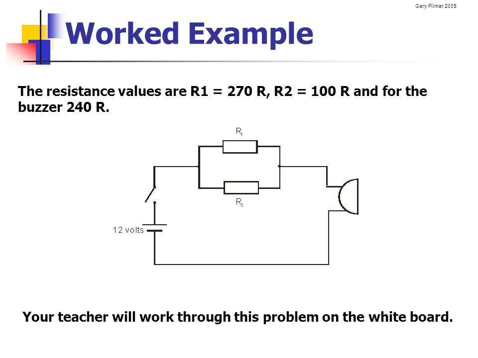 Worked Example The resistance values are R1 = 270 R, R2 = 100 R and for the buzzer 240 R.