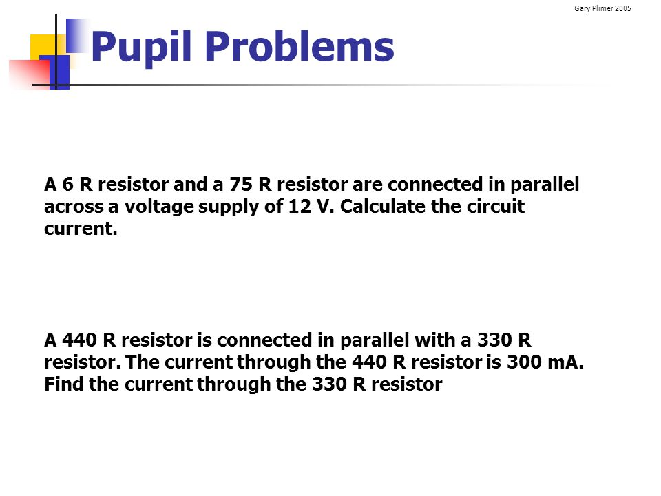 Pupil Problems A 6 R resistor and a 75 R resistor are connected in parallel across a voltage supply of 12 V. Calculate the circuit current.