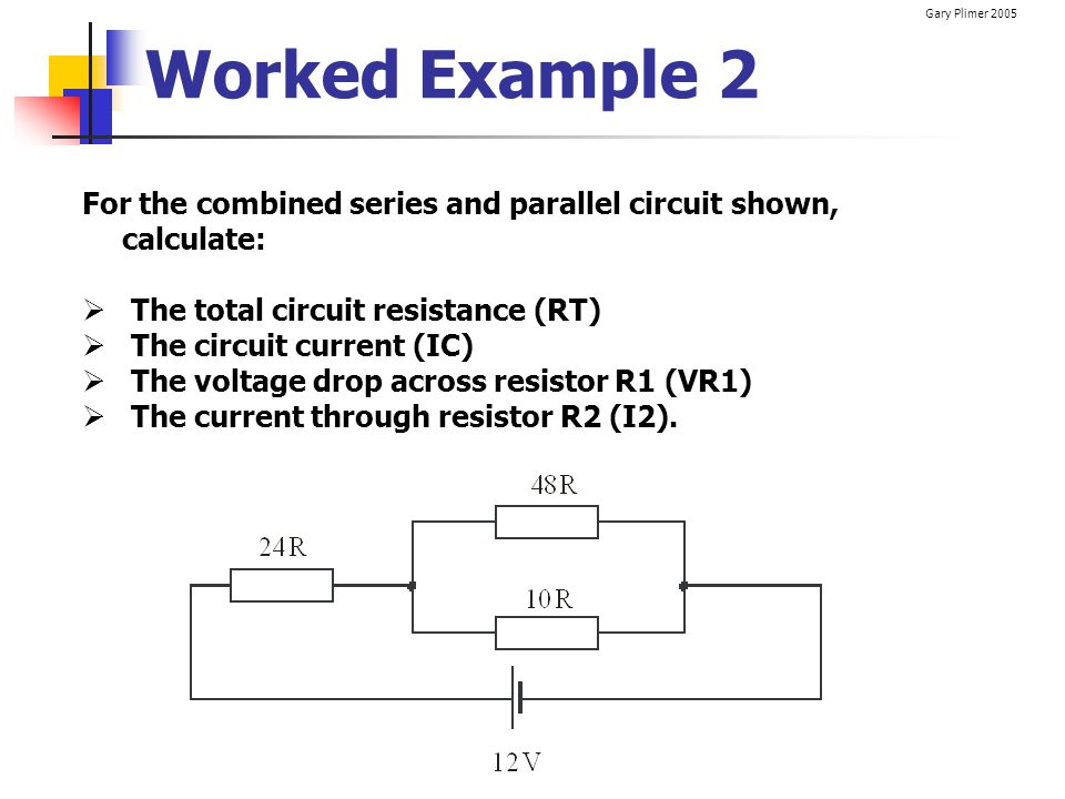 Worked Example 2 For the combined series and parallel circuit shown, calculate: The total circuit resistance (RT)