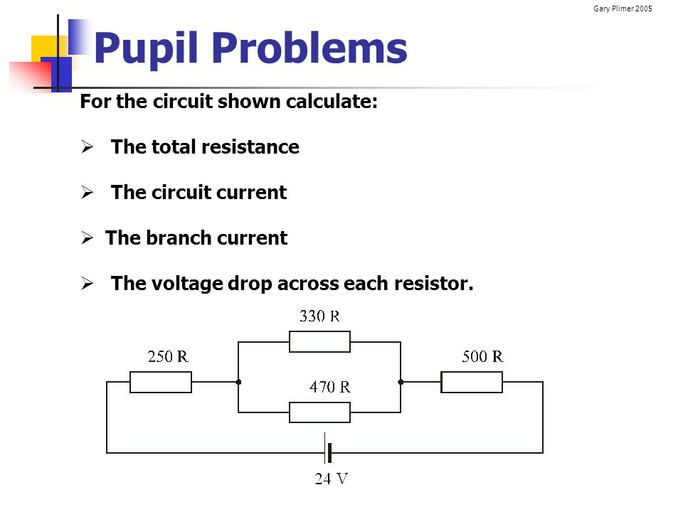 Pupil Problems For the circuit shown calculate: The total resistance