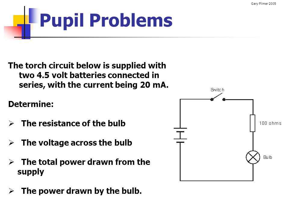 Pupil Problems The torch circuit below is supplied with two 4.5 volt batteries connected in series, with the current being 20 mA.