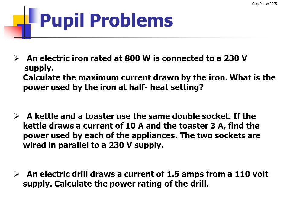 Pupil Problems An electric iron rated at 800 W is connected to a 230 V supply. Calculate the maximum current drawn by the iron. What is the.