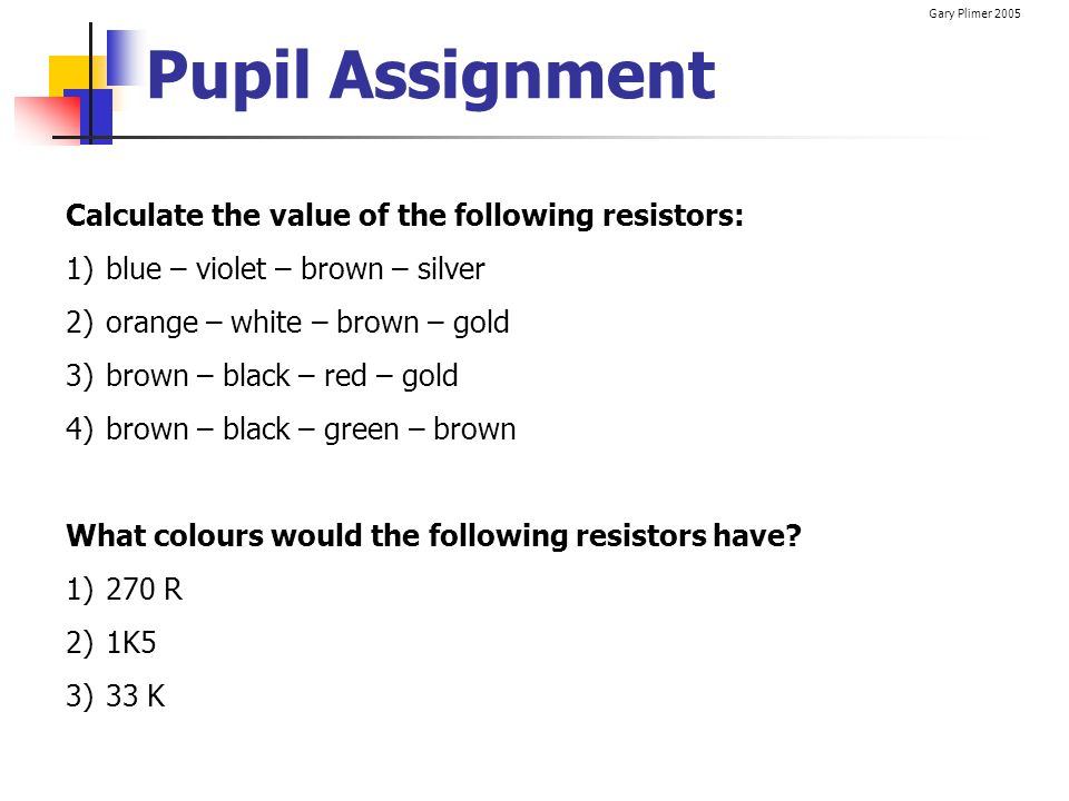 Pupil Assignment Calculate the value of the following resistors:
