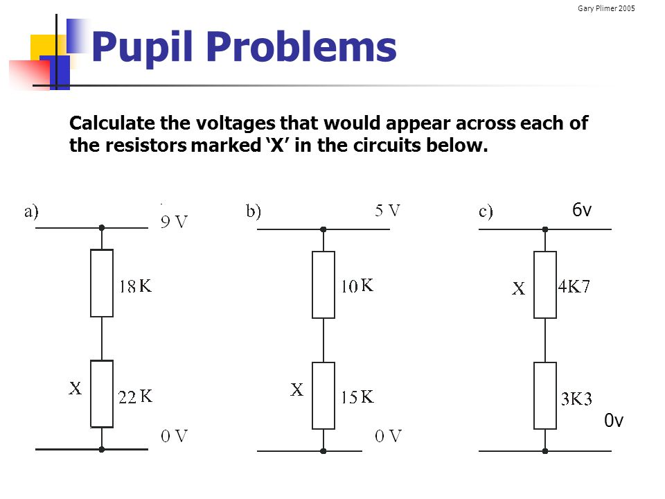 Pupil Problems Calculate the voltages that would appear across each of the resistors marked 'X' in the circuits below.