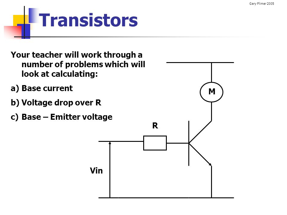 Transistors Your teacher will work through a number of problems which will look at calculating: Base current.