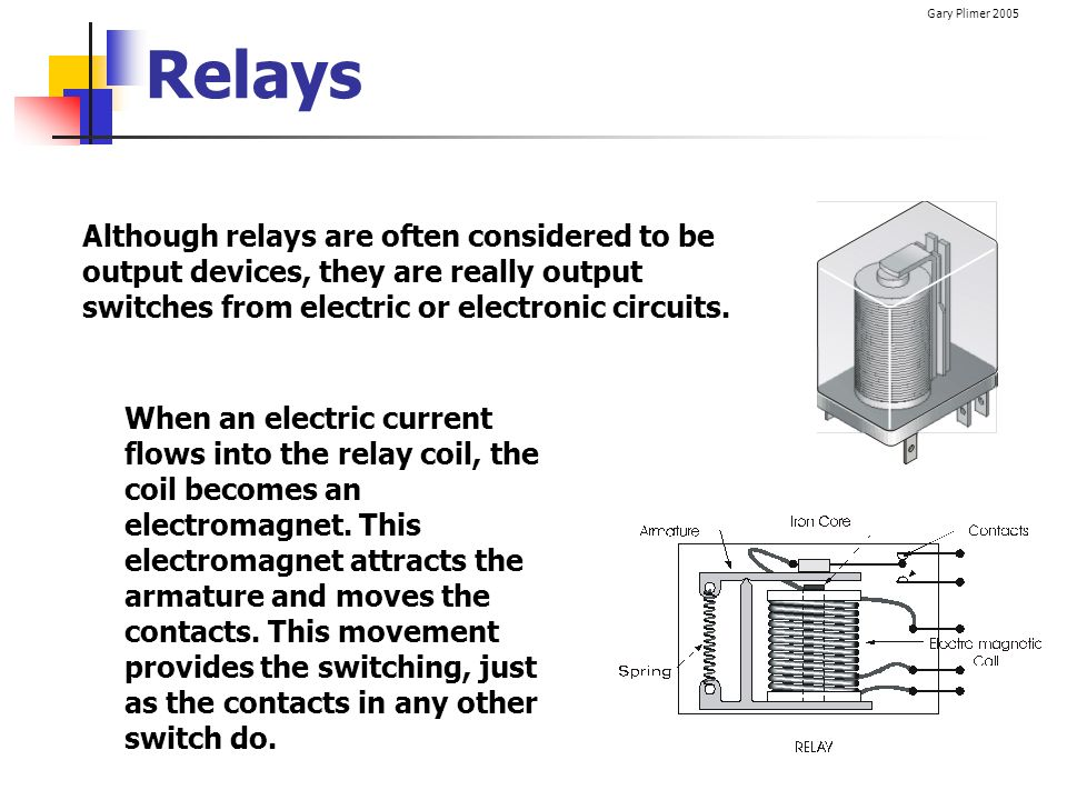 Relays Although relays are often considered to be output devices, they are really output switches from electric or electronic circuits.