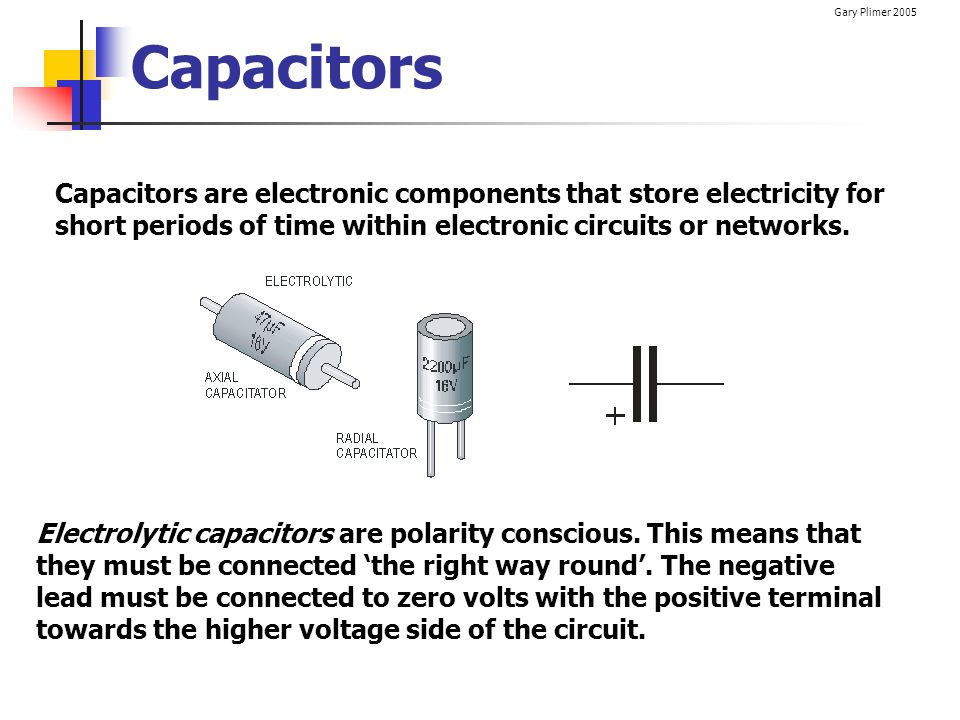 Capacitors Capacitors are electronic components that store electricity for short periods of time within electronic circuits or networks.