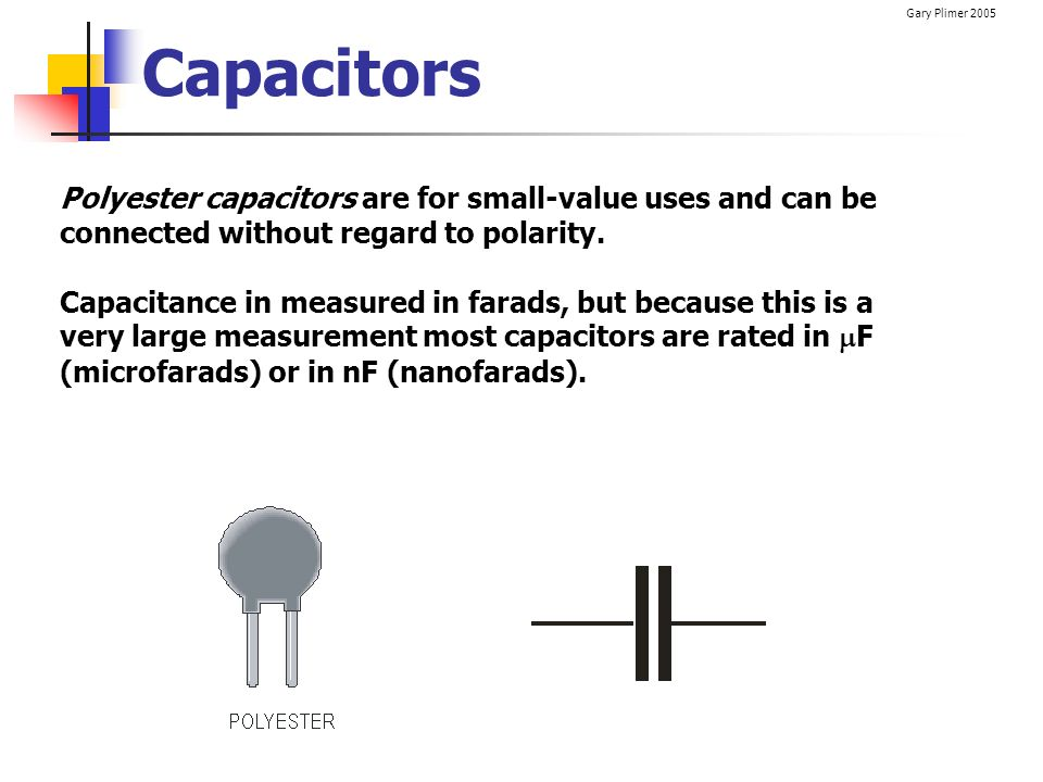 Capacitors Polyester capacitors are for small-value uses and can be connected without regard to polarity.