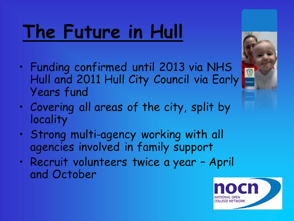 The Future in Hull Funding confirmed until 2013 via NHS Hull and 2011 Hull City Council via Early Years fund.