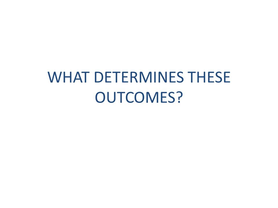 WHAT DETERMINES THESE OUTCOMES