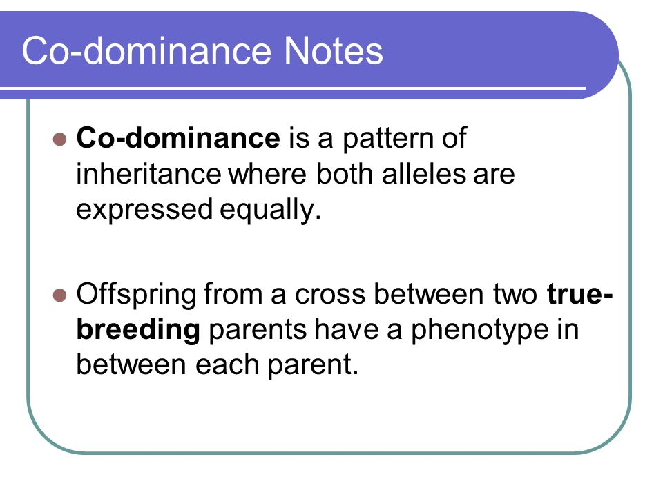 Co-dominance Notes Co-dominance is a pattern of inheritance where both alleles are expressed equally.