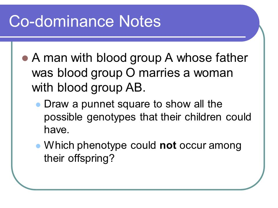 Co-dominance Notes A man with blood group A whose father was blood group O marries a woman with blood group AB.