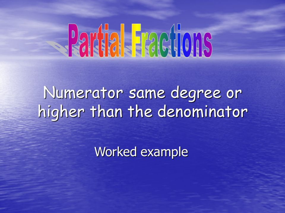 Numerator same degree or higher than the denominator