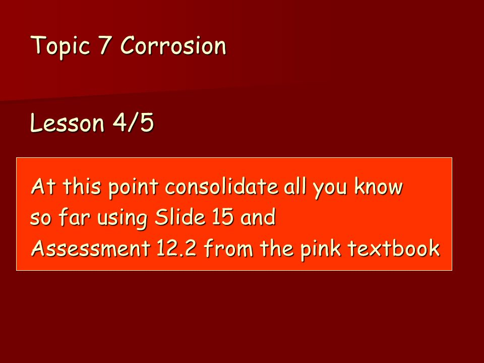Topic 7 Corrosion Lesson 4/5 At this point consolidate all you know