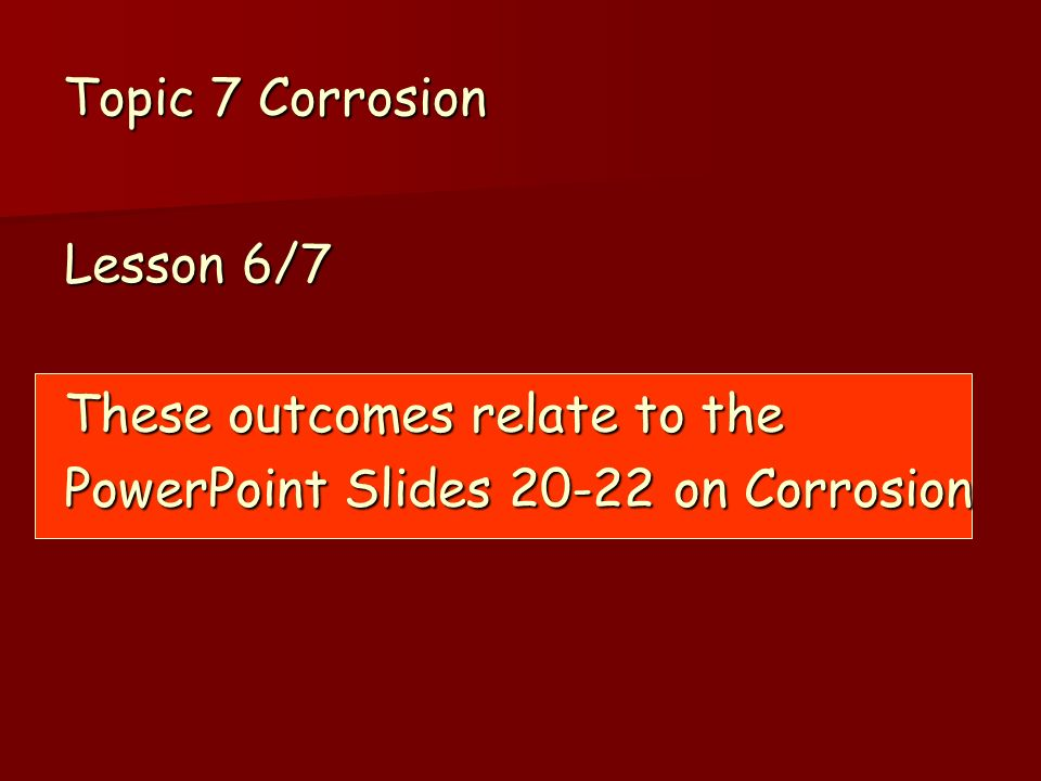 Topic 7 Corrosion Lesson 6/7 These outcomes relate to the PowerPoint Slides 20-22 on Corrosion