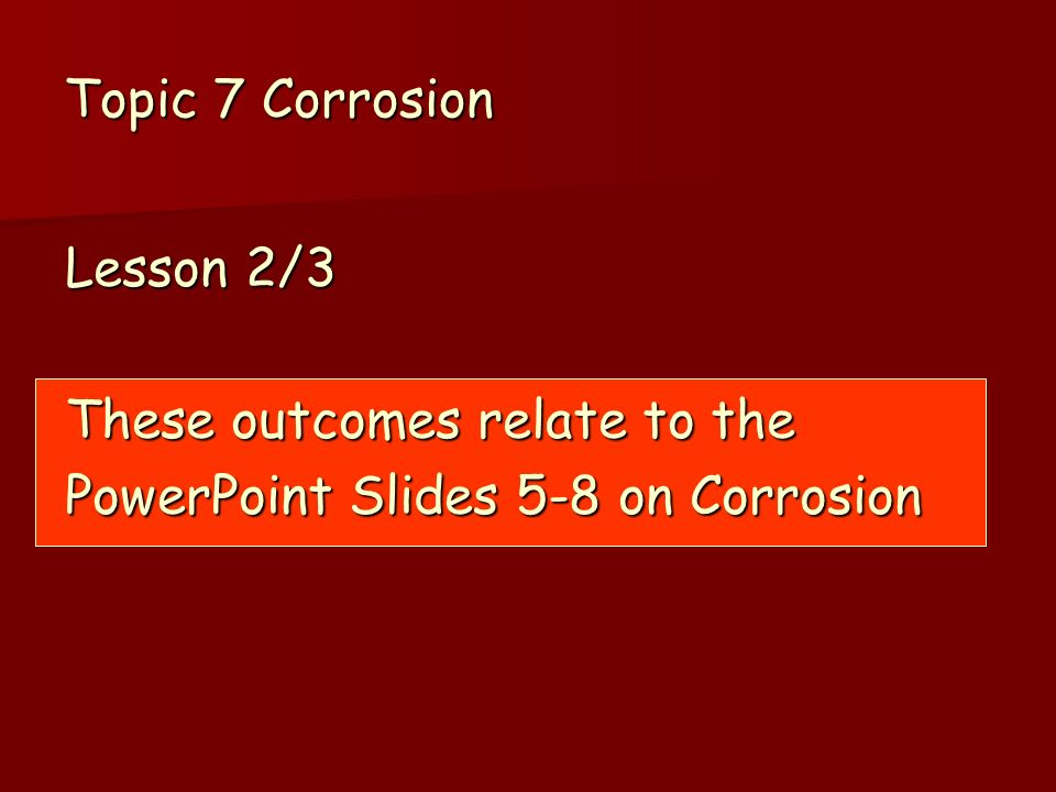 Topic 7 Corrosion Lesson 2/3 These outcomes relate to the PowerPoint Slides 5-8 on Corrosion