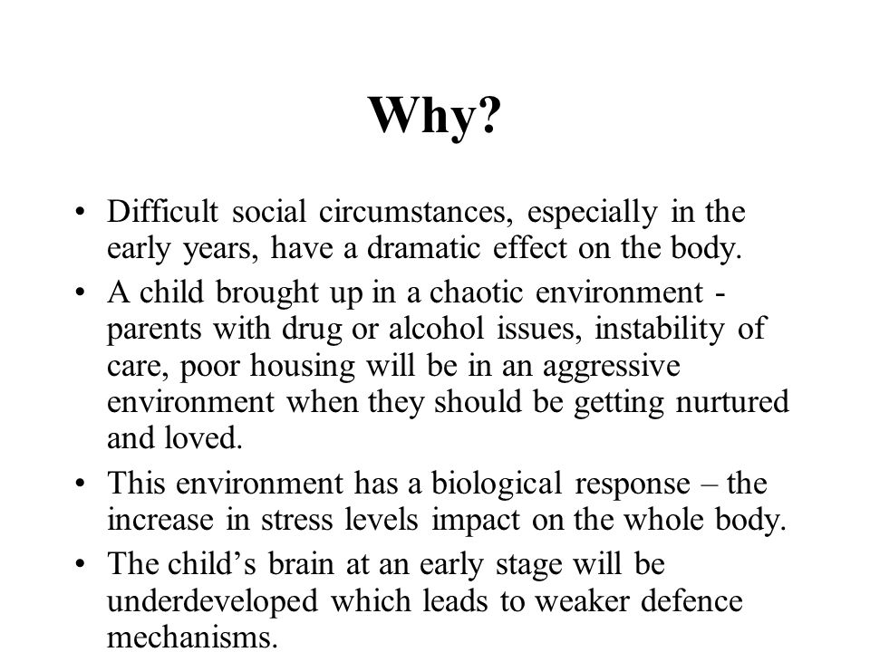 Why Difficult social circumstances, especially in the early years, have a dramatic effect on the body.