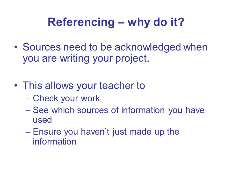 Referencing – why do it Sources need to be acknowledged when you are writing your project. This allows your teacher to.