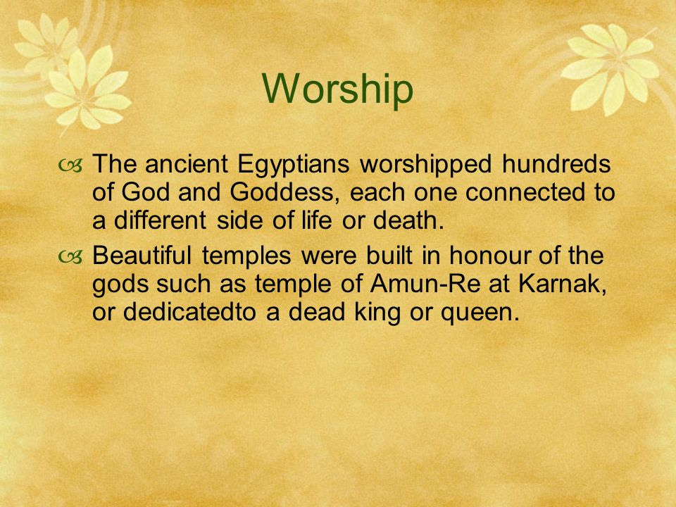 Worship The ancient Egyptians worshipped hundreds of God and Goddess, each one connected to a different side of life or death.