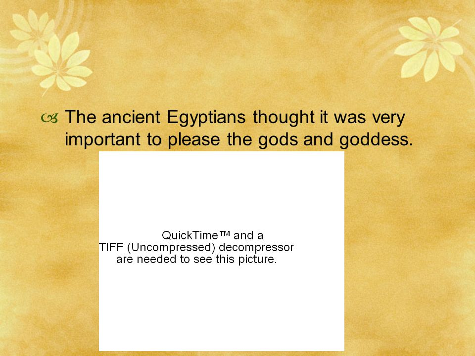 The ancient Egyptians thought it was very important to please the gods and goddess.