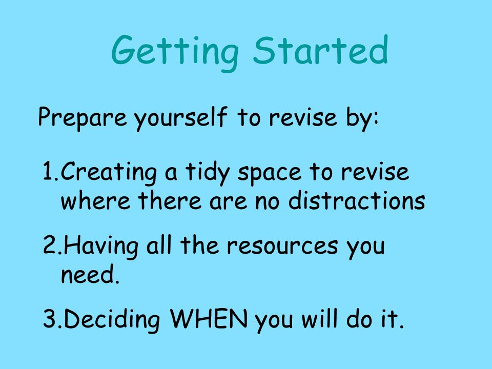 Getting Started Prepare yourself to revise by: