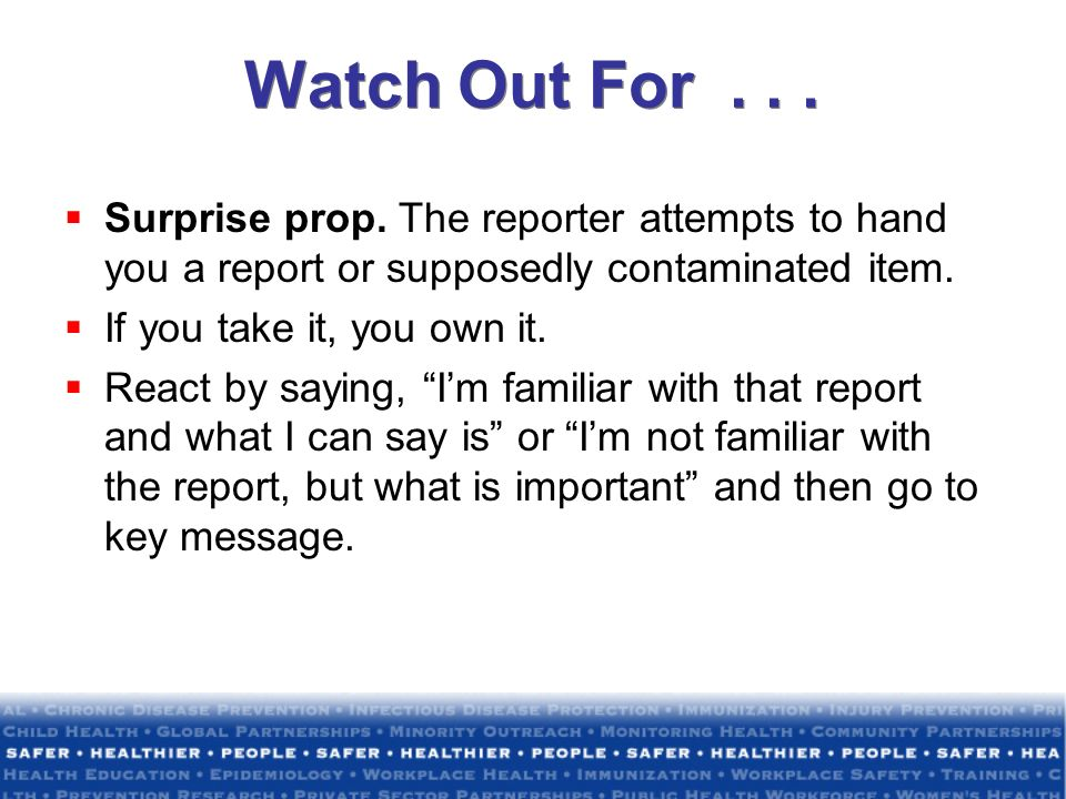 Watch Out For . . . Surprise prop. The reporter attempts to hand you a report or supposedly contaminated item.