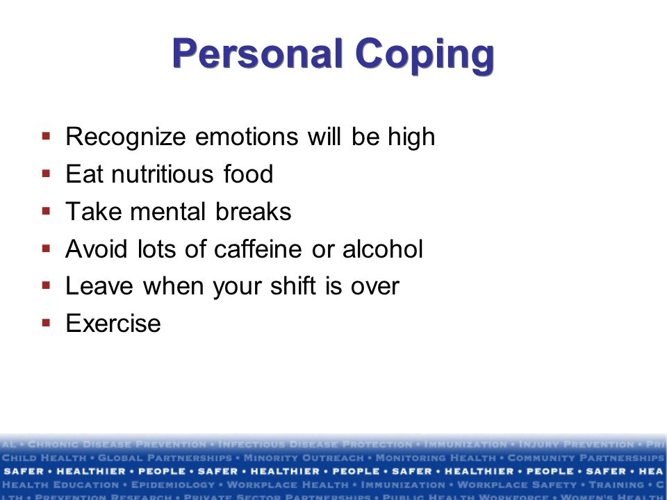 Personal Coping Recognize emotions will be high Eat nutritious food