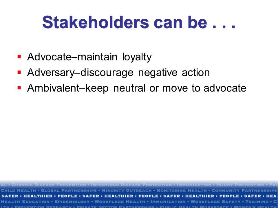 Stakeholders can be . . . Advocate–maintain loyalty