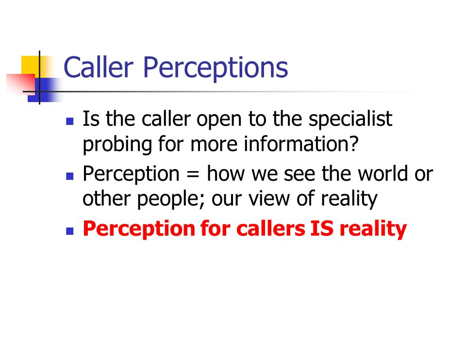 Caller Perceptions Is the caller open to the specialist probing for more information