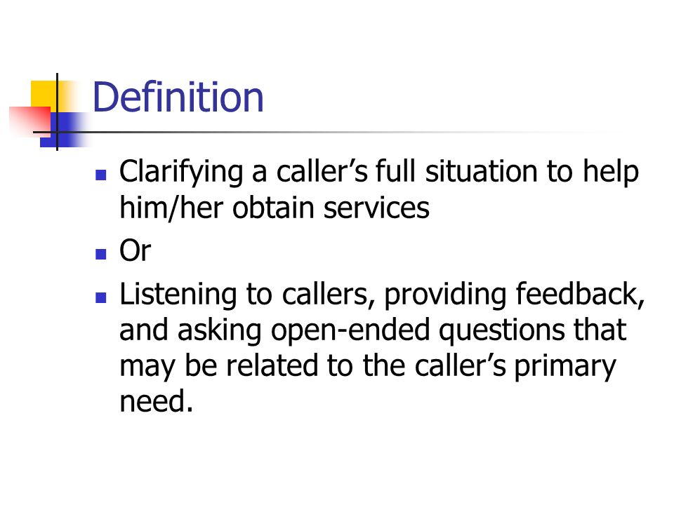 Definition Clarifying a caller's full situation to help him/her obtain services. Or.