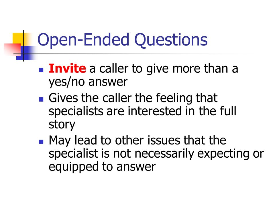 Open-Ended Questions Invite a caller to give more than a yes/no answer