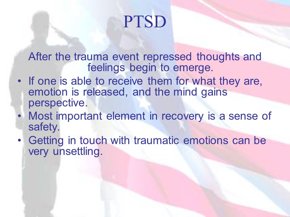 PTSD After the trauma event repressed thoughts and feelings begin to emerge.