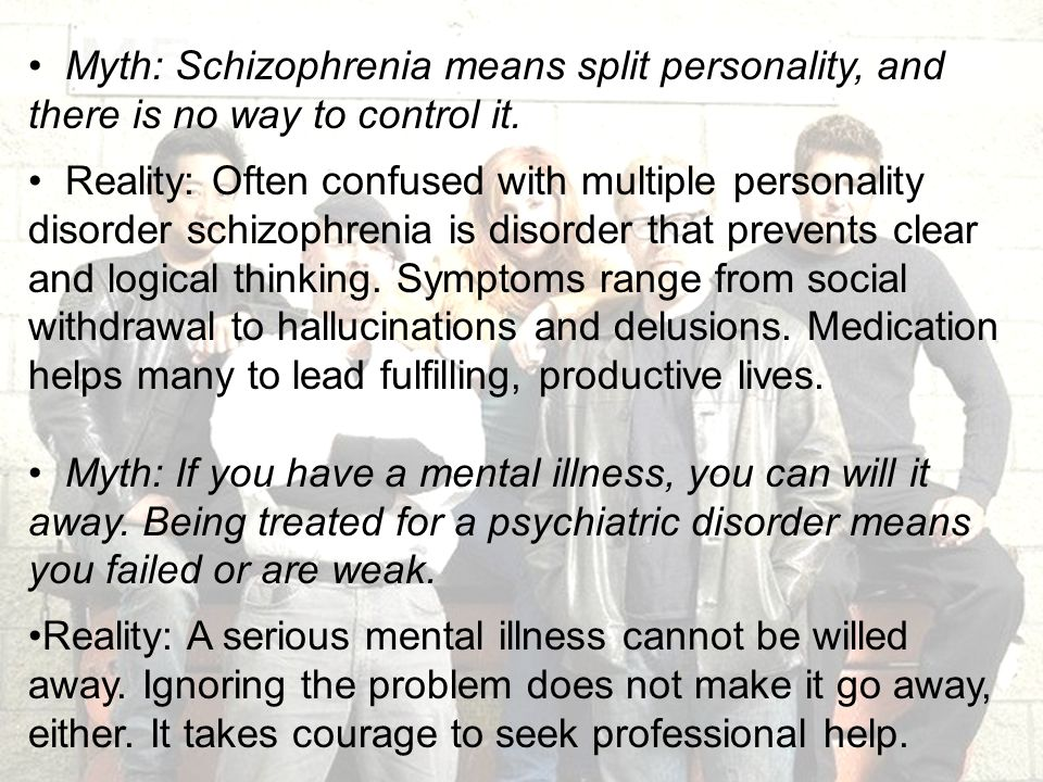 Myth: Schizophrenia means split personality, and there is no way to control it.