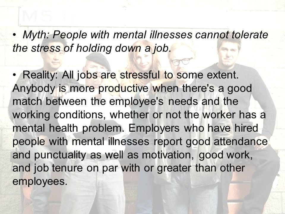 Myth: People with mental illnesses cannot tolerate the stress of holding down a job.