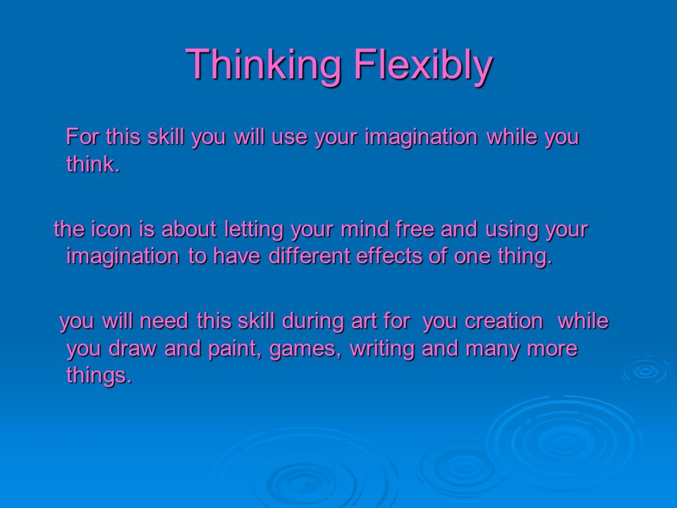 Thinking Flexibly For this skill you will use your imagination while you think.