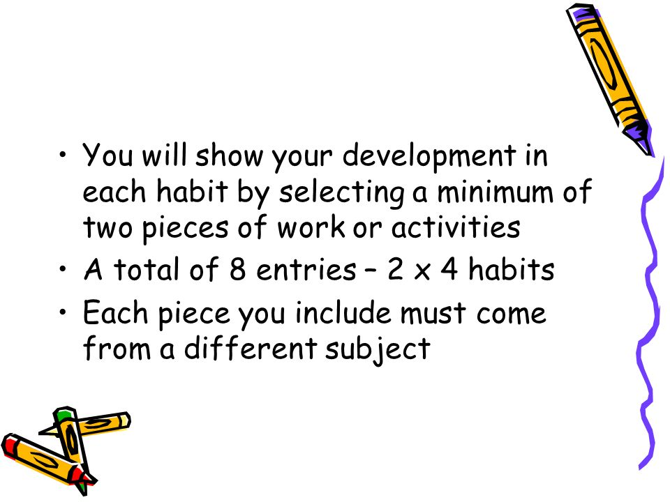 You will show your development in each habit by selecting a minimum of two pieces of work or activities