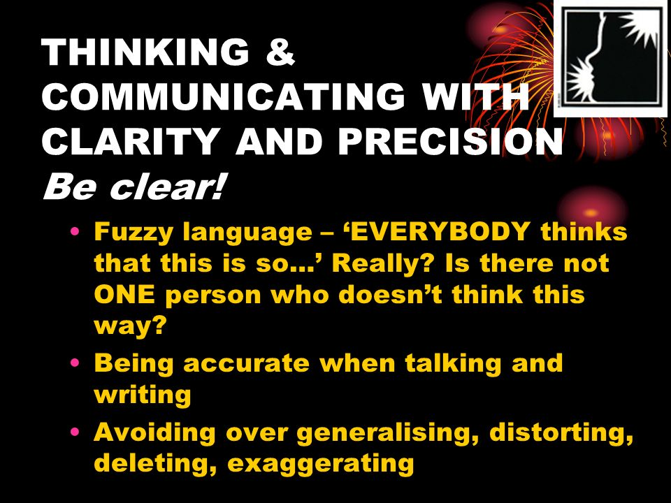 THINKING & COMMUNICATING WITH CLARITY AND PRECISION Be clear!