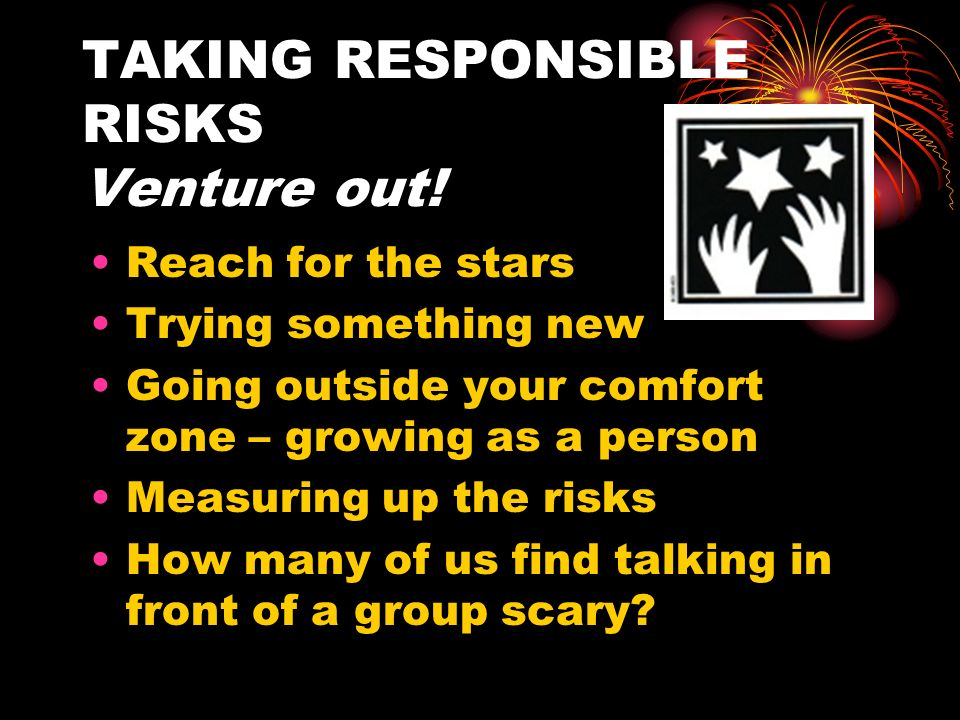 TAKING RESPONSIBLE RISKS Venture out!