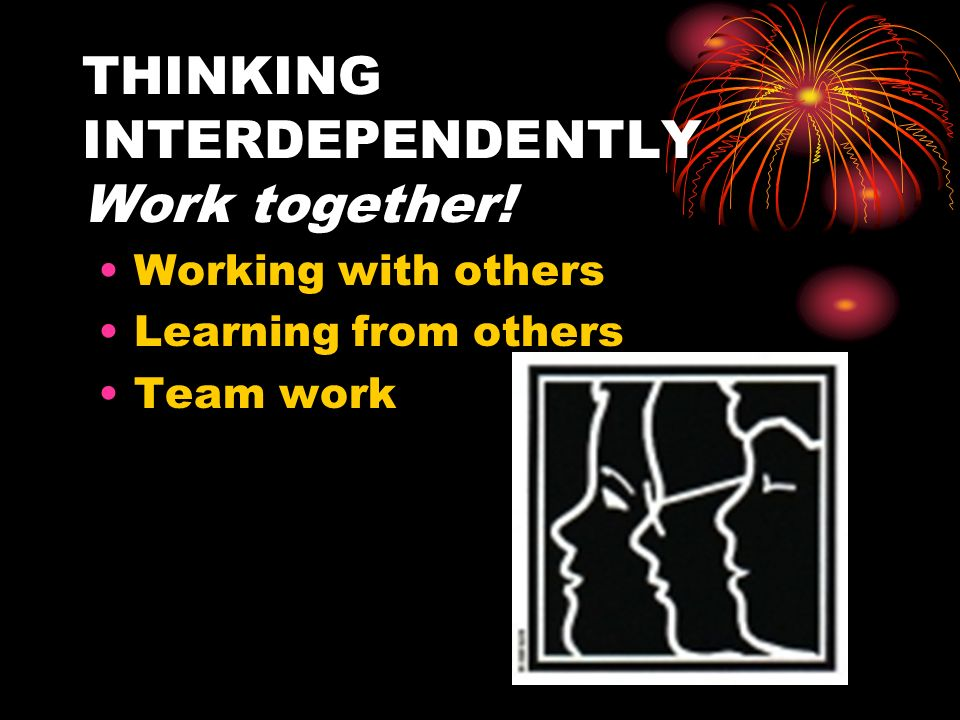THINKING INTERDEPENDENTLY Work together!