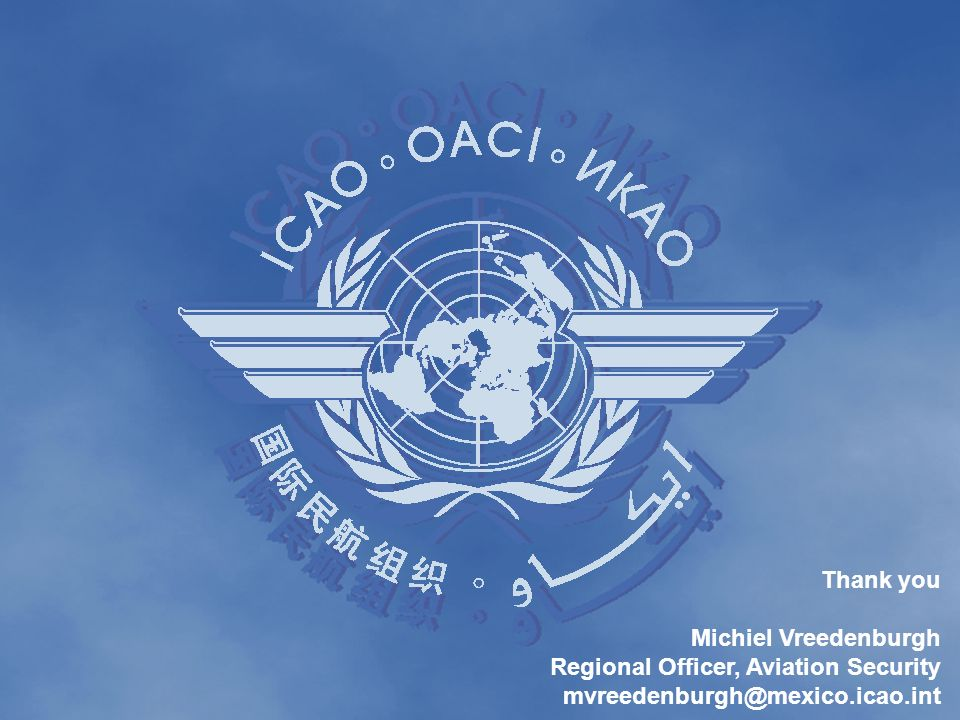 Thank you Michiel Vreedenburgh Regional Officer, Aviation Security mvreedenburgh@mexico.icao.int