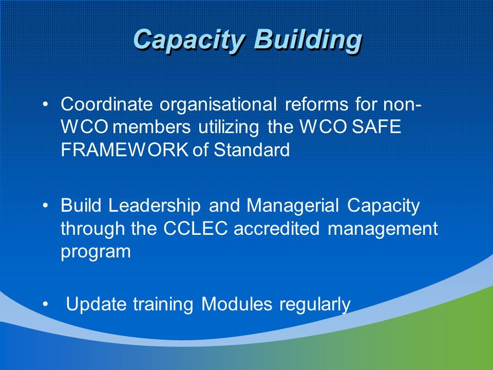 Capacity Building Coordinate organisational reforms for non-WCO members utilizing the WCO SAFE FRAMEWORK of Standard.