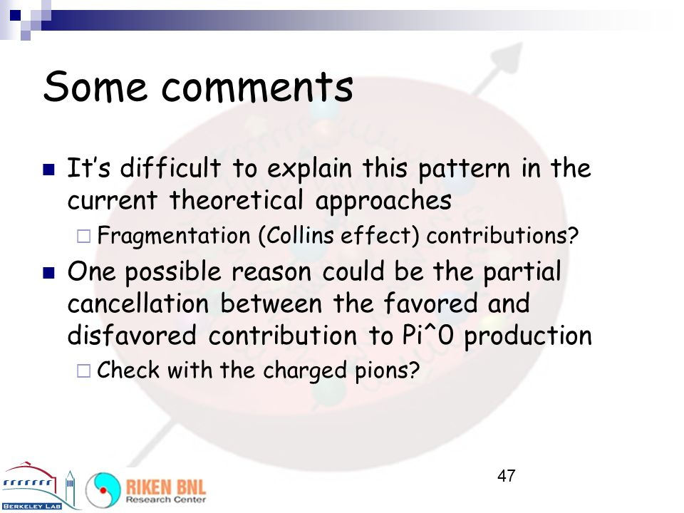 Some comments It's difficult to explain this pattern in the current theoretical approaches. Fragmentation (Collins effect) contributions
