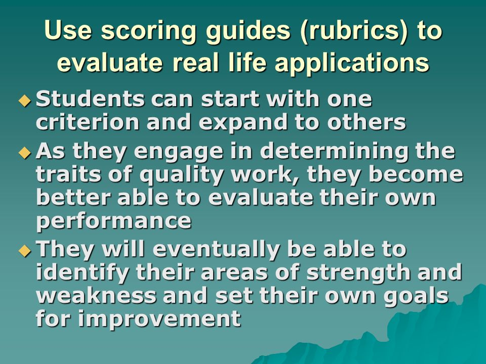 Use scoring guides (rubrics) to evaluate real life applications