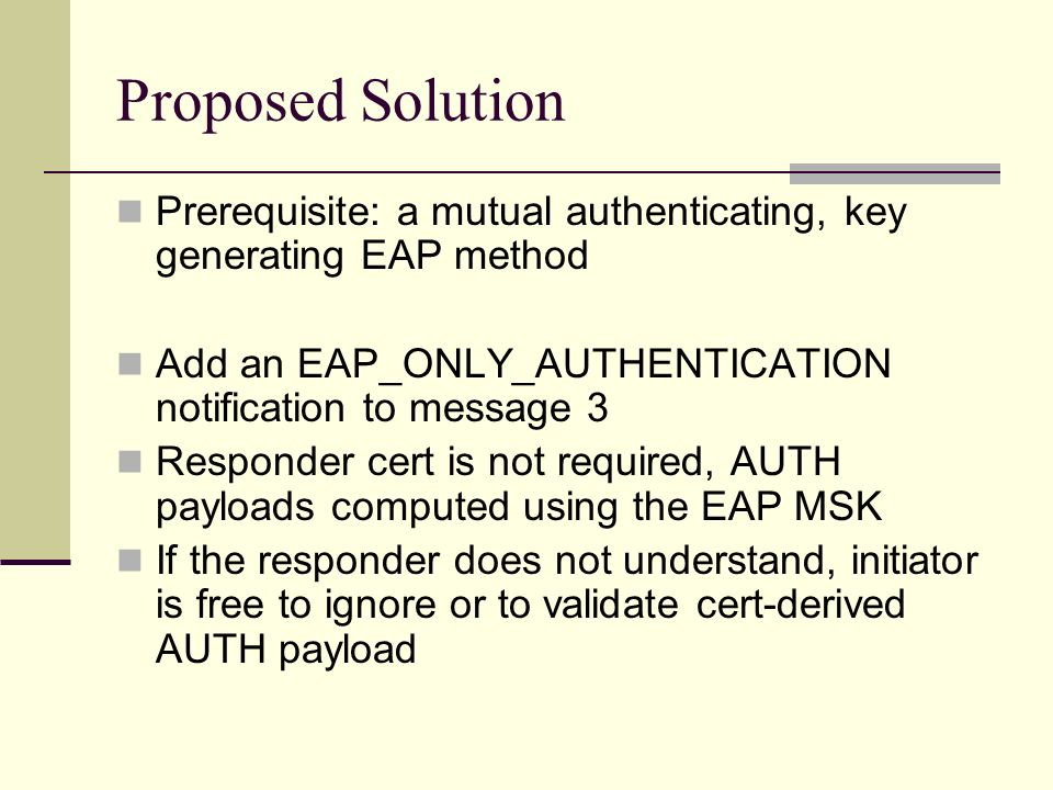Proposed Solution Prerequisite: a mutual authenticating, key generating EAP method. Add an EAP_ONLY_AUTHENTICATION notification to message 3.