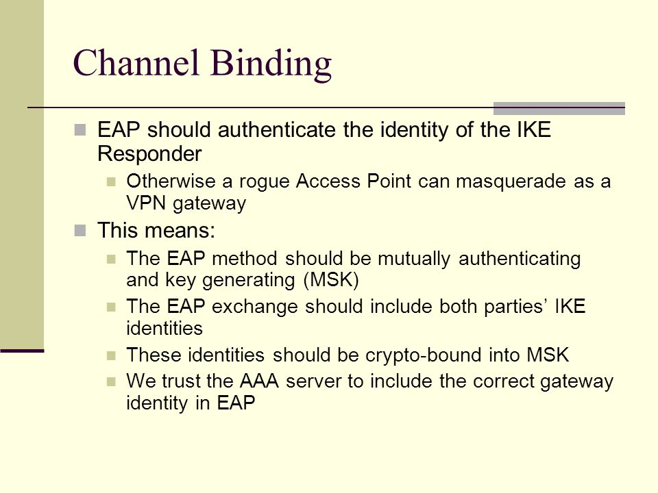 Channel Binding EAP should authenticate the identity of the IKE Responder. Otherwise a rogue Access Point can masquerade as a VPN gateway.