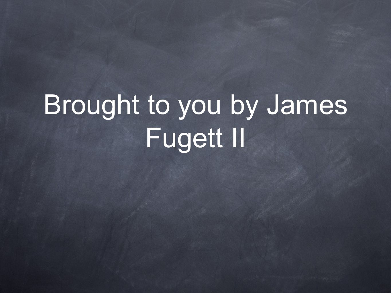 Brought to you by James Fugett II