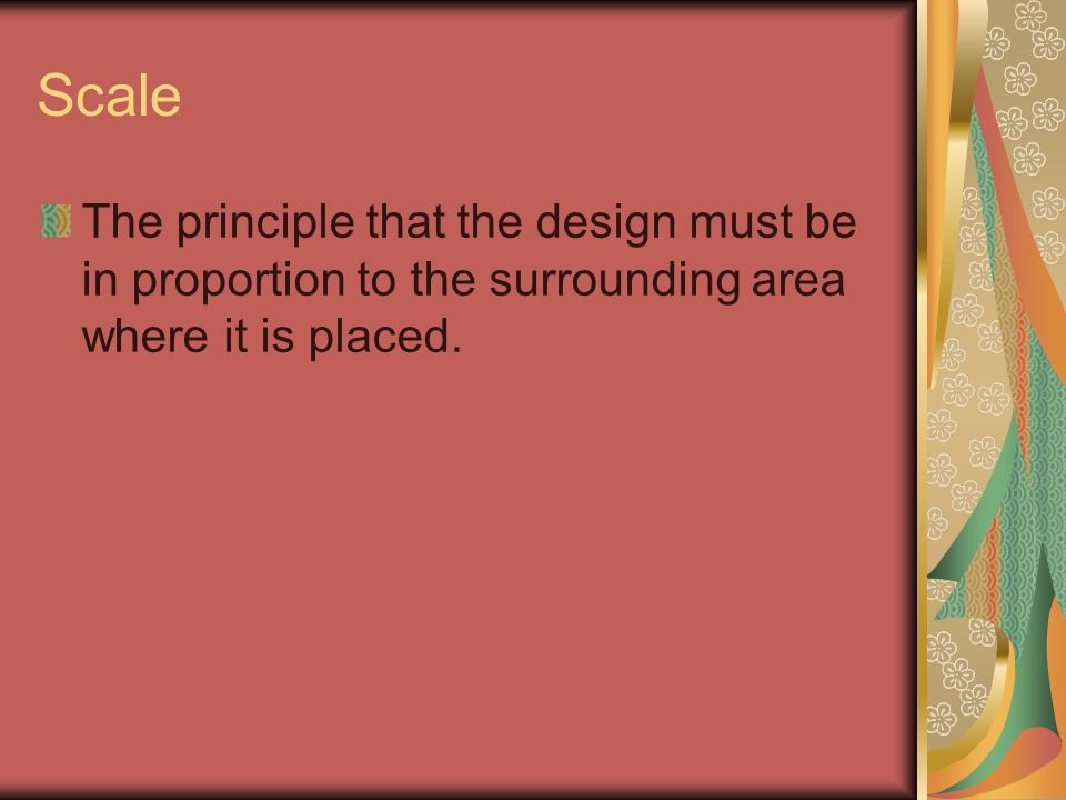 Scale The principle that the design must be in proportion to the surrounding area where it is placed.