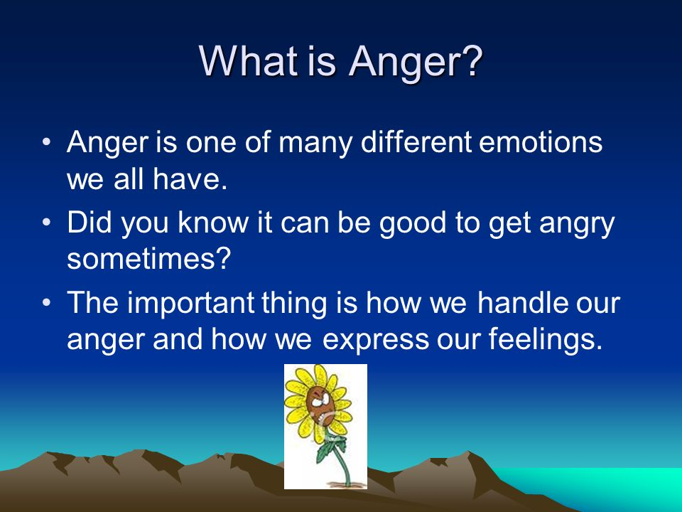 What is Anger Anger is one of many different emotions we all have.